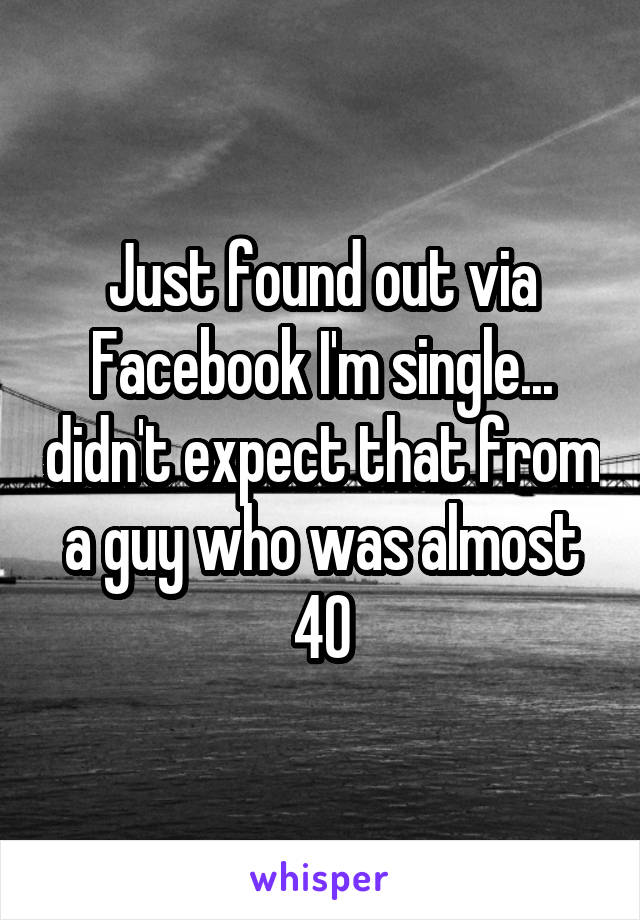 Just found out via Facebook I'm single... didn't expect that from a guy who was almost 40
