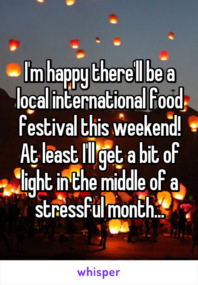 I'm happy there'll be a local international food festival this weekend! At least I'll get a bit of light in the middle of a stressful month...