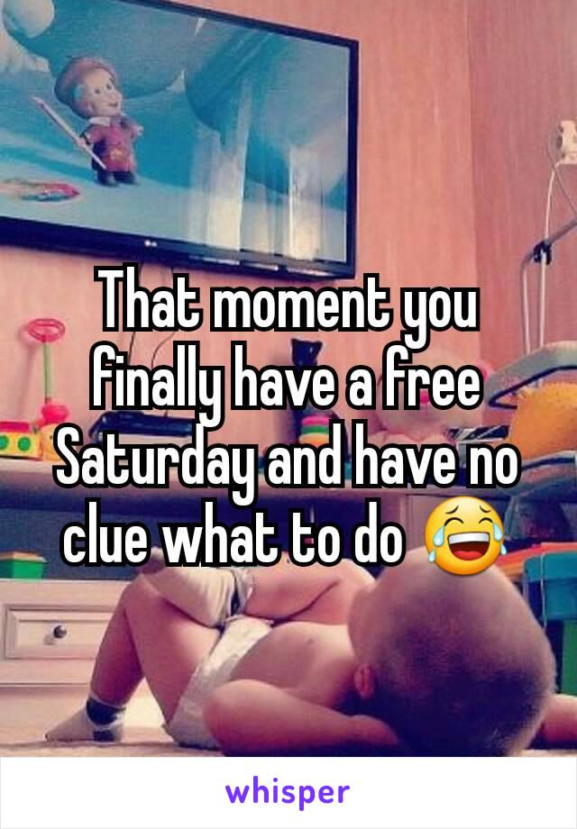 That moment you finally have a free Saturday and have no clue what to do 😂