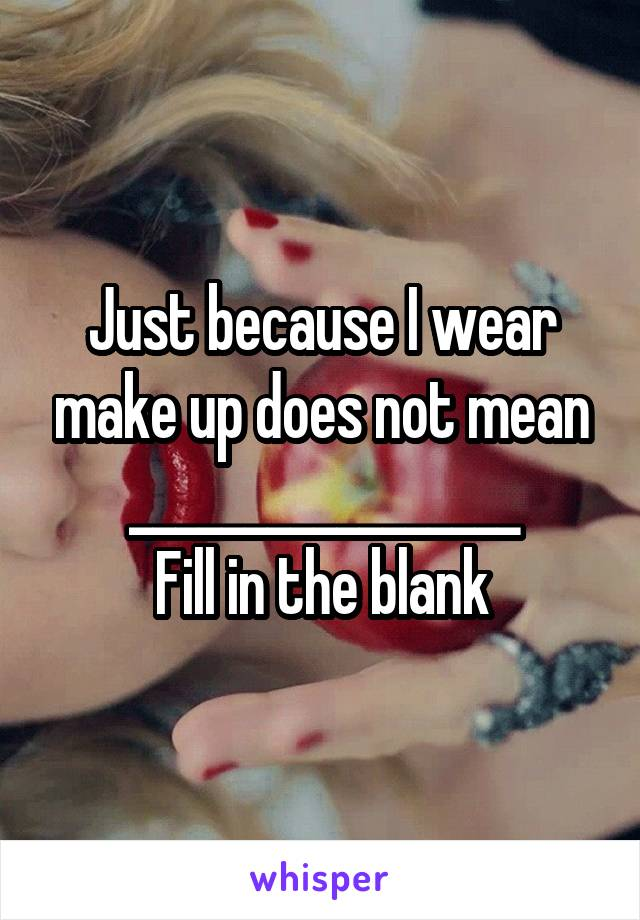 Just because I wear make up does not mean _________________ Fill in the blank