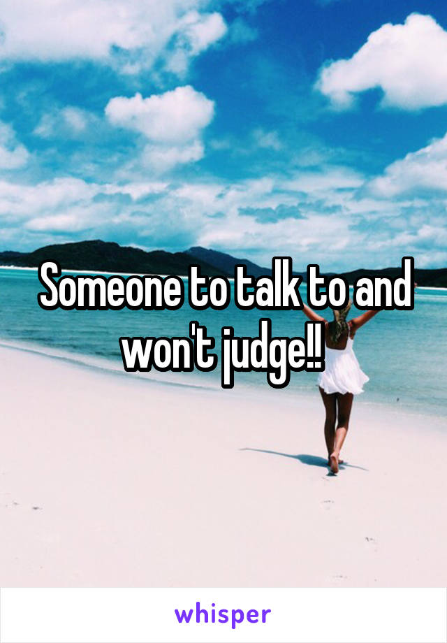 Someone to talk to and won't judge!!