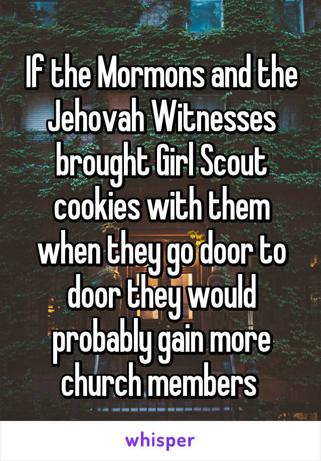 If the Mormons and the Jehovah Witnesses brought Girl Scout cookies with them when they go door to door they would probably gain more church members