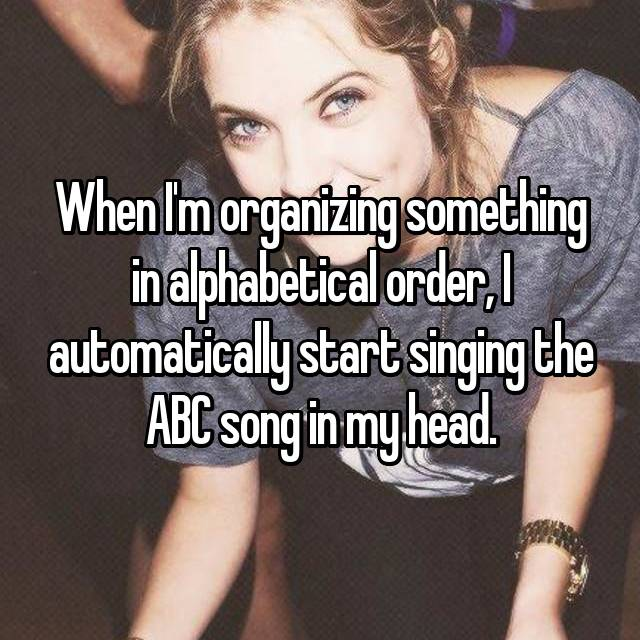 When I'm organizing something in alphabetical order, I automatically start singing the ABC song in my head.