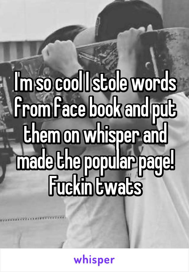 I'm so cool I stole words from face book and put them on whisper and made the popular page! Fuckin twats