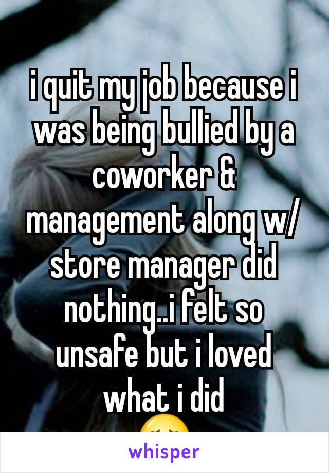 i quit my job because i was being bullied by a coworker & management along w/store manager did nothing..i felt so unsafe but i loved what i did 😢