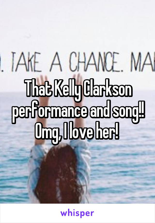 That Kelly Clarkson performance and song!! Omg, I love her!