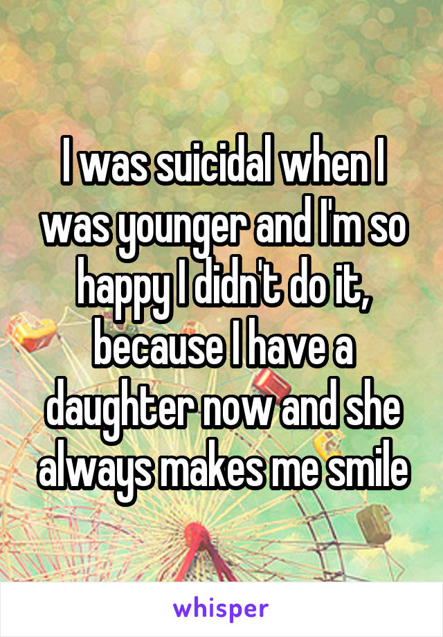 I was suicidal when I was younger and I'm so happy I didn't do it, because I have a daughter now and she always makes me smile