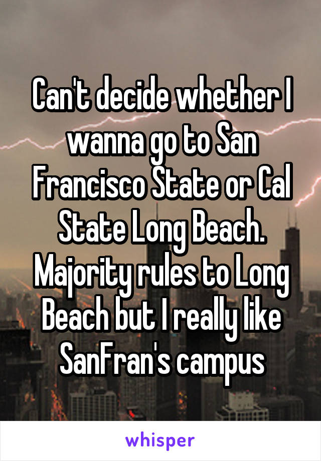 Can't decide whether I wanna go to San Francisco State or Cal State Long Beach. Majority rules to Long Beach but I really like SanFran's campus