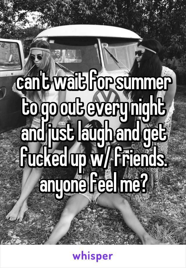 can't wait for summer to go out every night and just laugh and get fucked up w/ friends. anyone feel me?