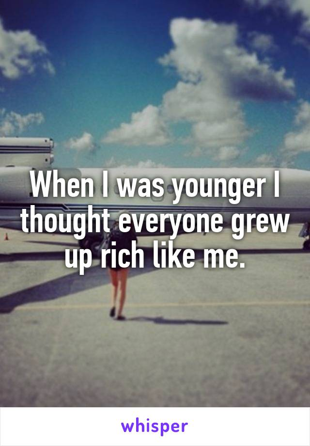 When I was younger I thought everyone grew up rich like me.
