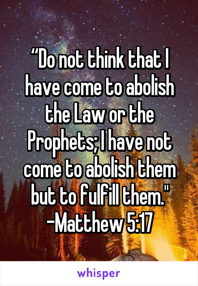 """""""Do not think that I have come to abolish the Law or the Prophets; I have not come to abolish them but to fulfill them."""" -Matthew 5:17"""