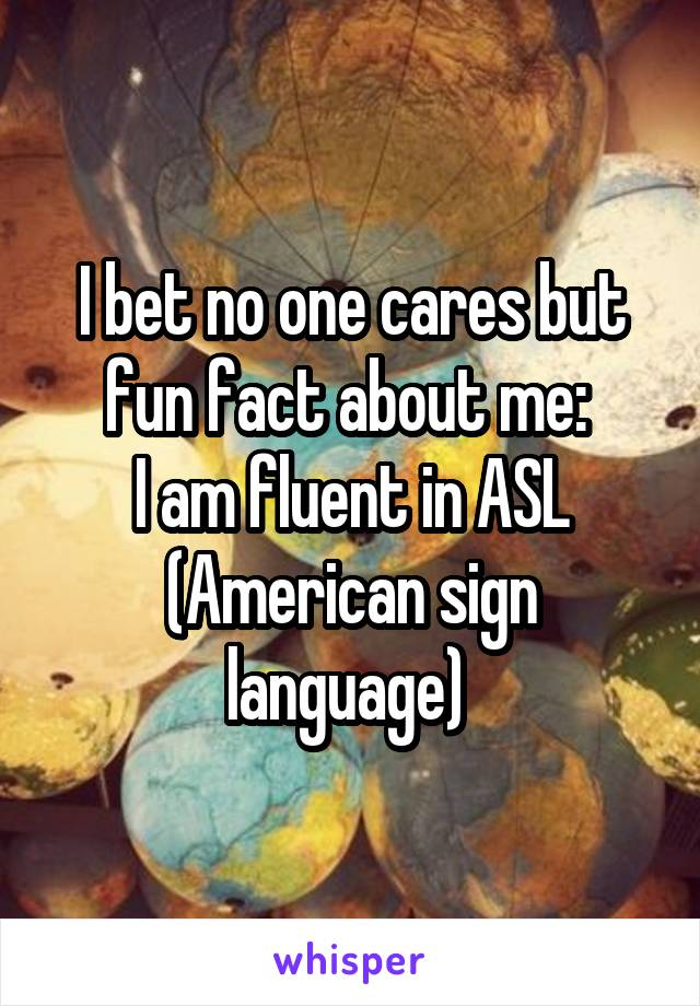 I bet no one cares but fun fact about me:  I am fluent in ASL (American sign language)