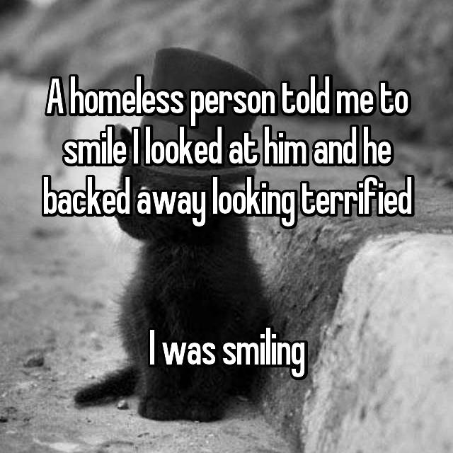 A homeless person told me to smile I looked at him and he backed away looking terrified   I was smiling