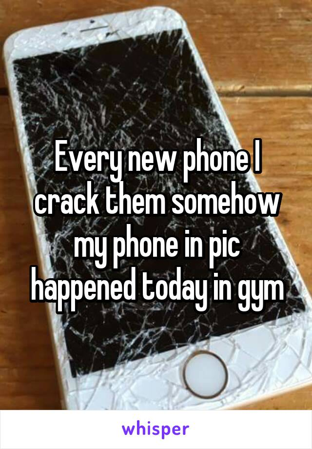 Every new phone I crack them somehow my phone in pic happened today in gym
