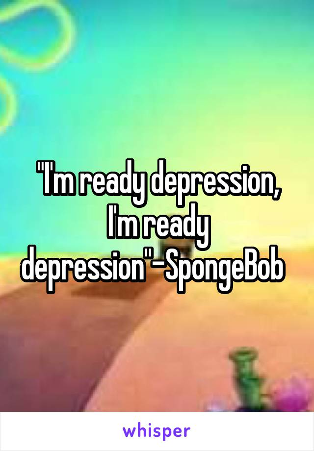 """I'm ready depression, I'm ready depression""-SpongeBob"