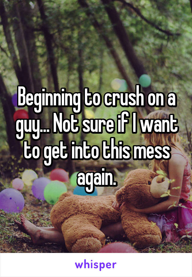 Beginning to crush on a guy... Not sure if I want to get into this mess again.