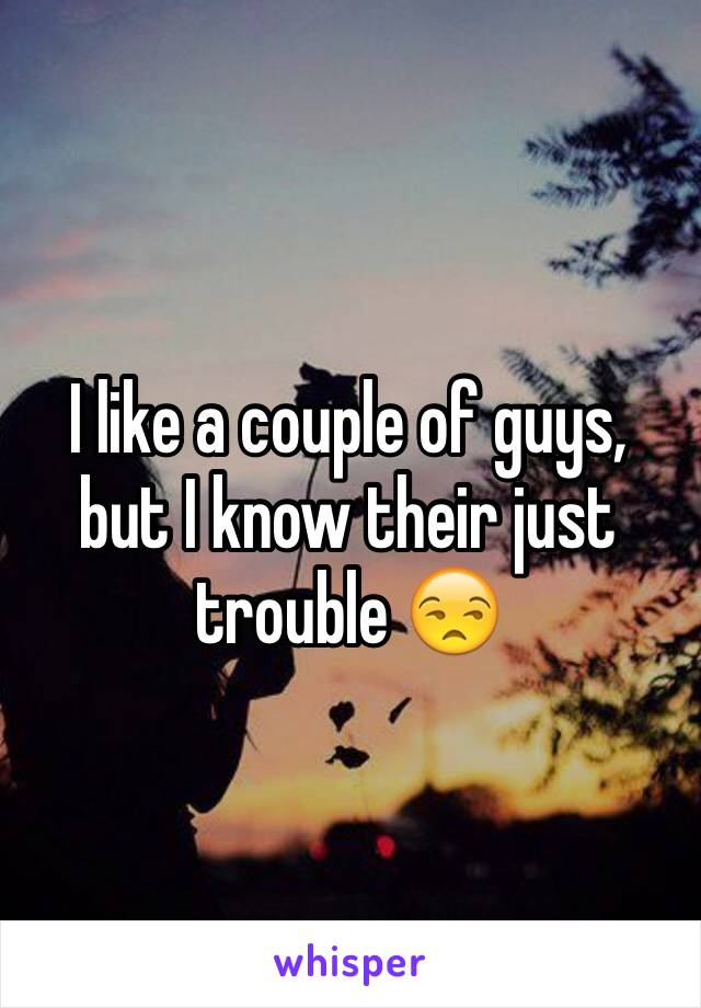 I like a couple of guys, but I know their just trouble 😒