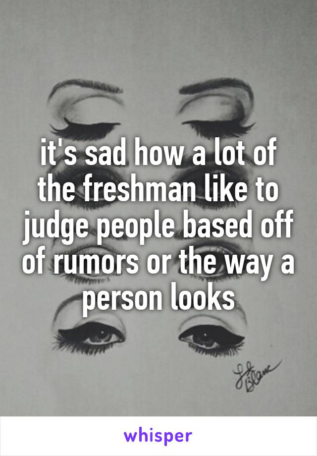it's sad how a lot of the freshman like to judge people based off of rumors or the way a person looks