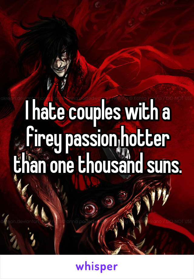 I hate couples with a firey passion hotter than one thousand suns.