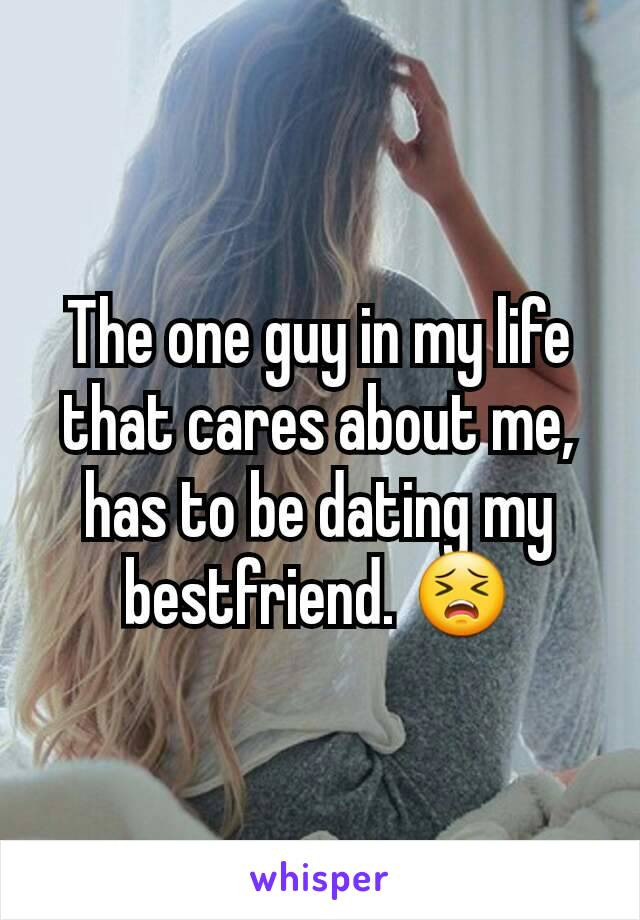 The one guy in my life that cares about me, has to be dating my bestfriend. 😣