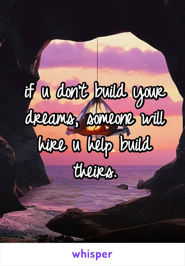 if u don't build your dreams, someone will hire u help build theirs.