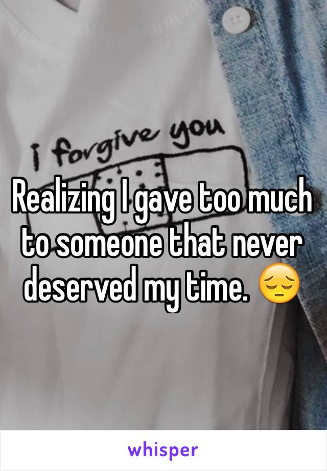 Realizing I gave too much to someone that never deserved my time. 😔