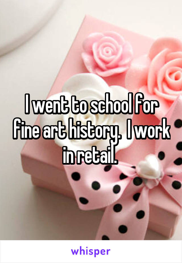 I went to school for fine art history.  I work in retail.