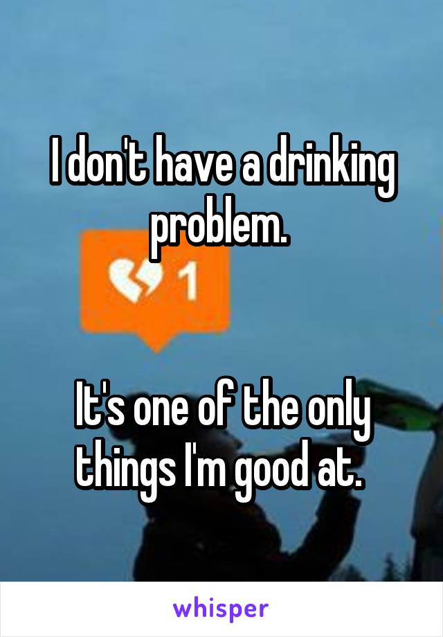 I don't have a drinking problem.    It's one of the only things I'm good at.