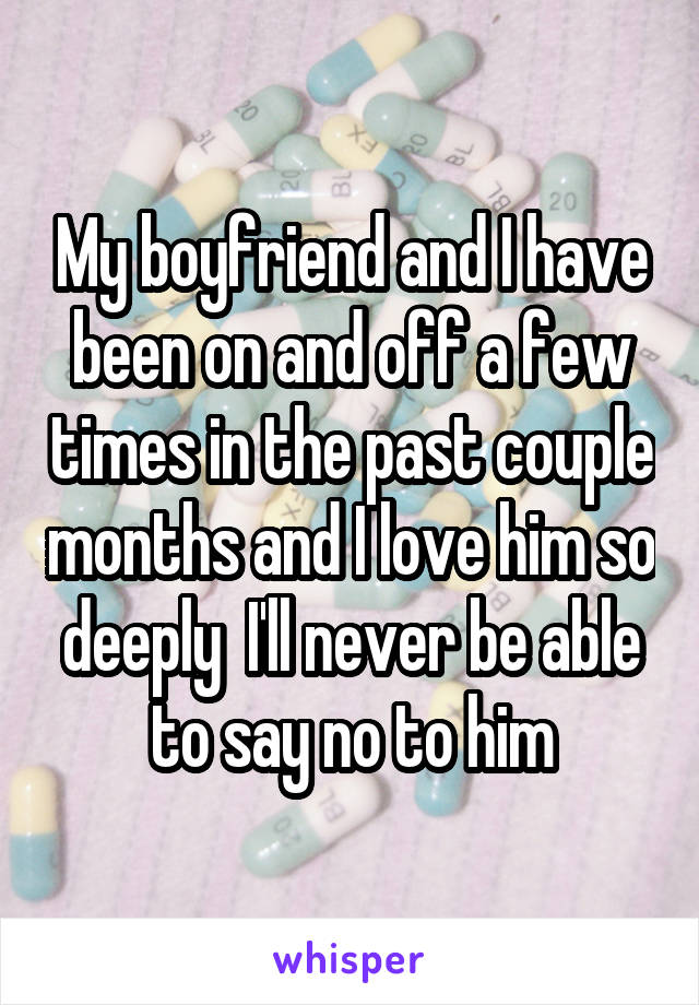 My boyfriend and I have been on and off a few times in the past couple months and I love him so deeply  I'll never be able to say no to him
