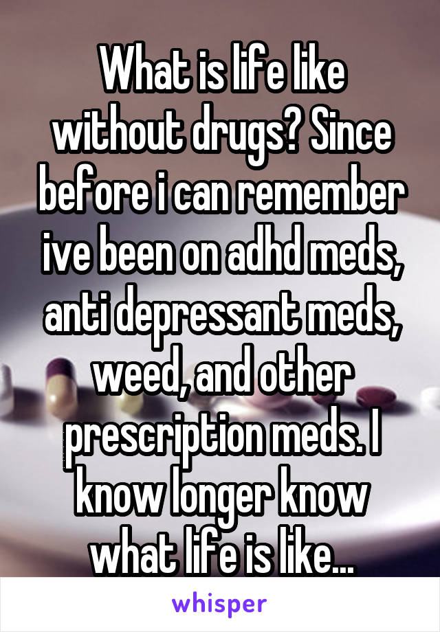 What is life like without drugs? Since before i can remember ive been on adhd meds, anti depressant meds, weed, and other prescription meds. I know longer know what life is like...