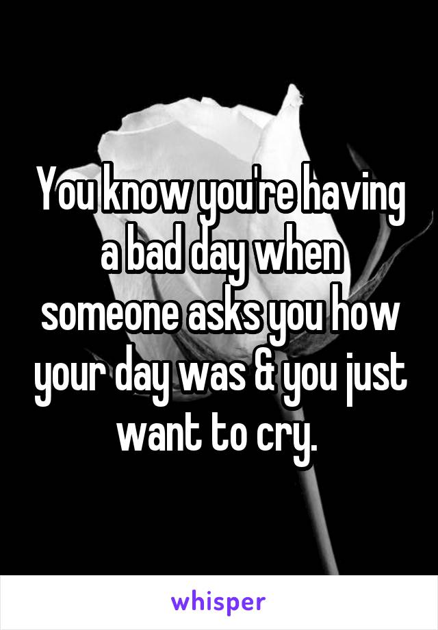 You know you're having a bad day when someone asks you how your day was & you just want to cry.