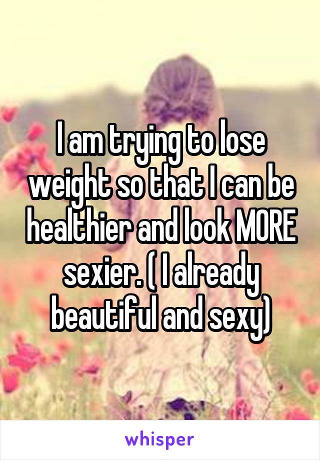 I am trying to lose weight so that I can be healthier and look MORE sexier. ( I already beautiful and sexy)