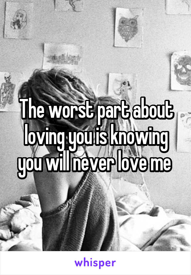 The worst part about loving you is knowing you will never love me