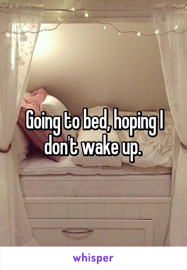 Going to bed, hoping I don't wake up.