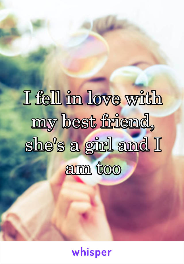 I fell in love with my best friend, she's a girl and I am too