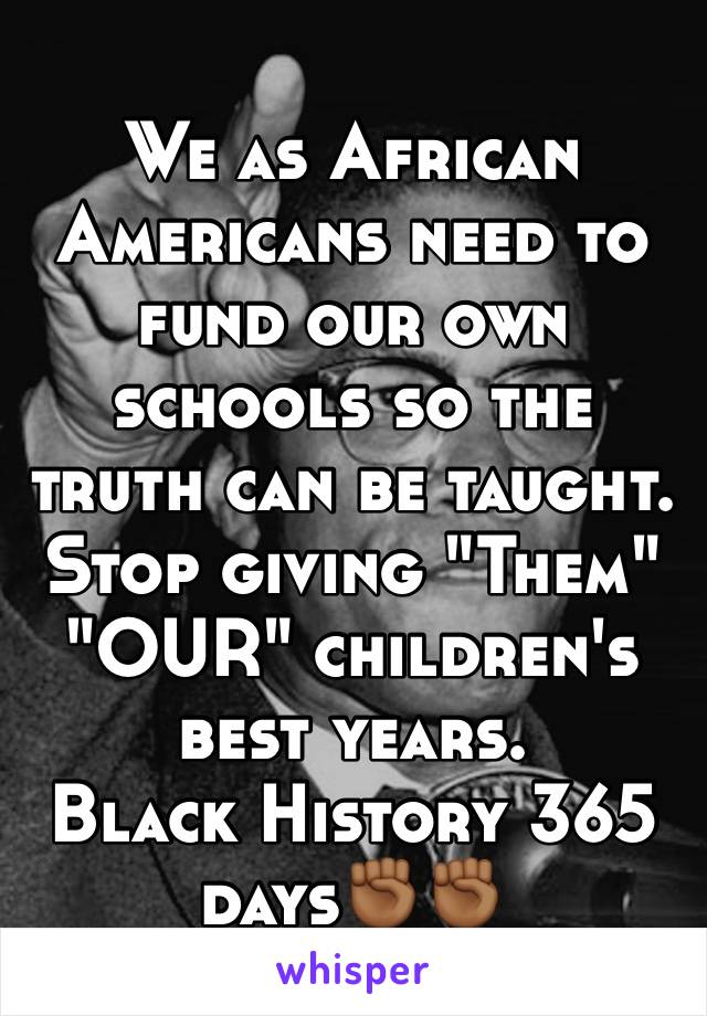 """We as African Americans need to fund our own schools so the truth can be taught.  Stop giving """"Them"""" """"OUR"""" children's  best years. Black History 365 days✊🏾✊🏾"""
