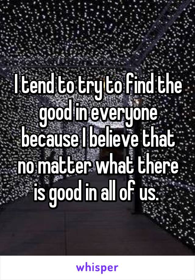 I tend to try to find the good in everyone because I believe that no matter what there is good in all of us.