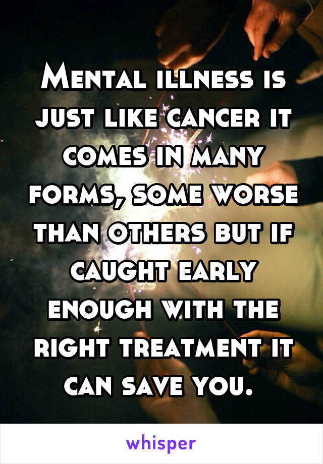 Mental illness is just like cancer it comes in many forms, some worse than others but if caught early enough with the right treatment it can save you.