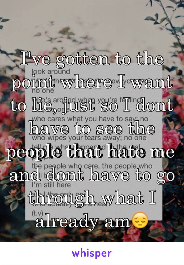 I've gotten to the point where I want to lie, just so I dont have to see the people that hate me and dont have to go through what I already am😔