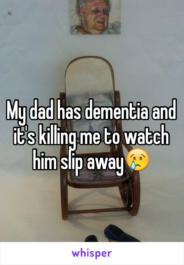 My dad has dementia and it's killing me to watch him slip away😢