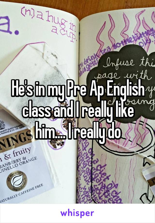 He's in my Pre Ap English class and I really like him.... I really do