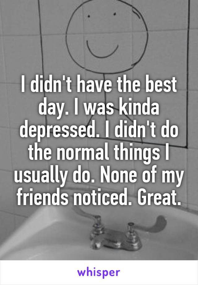 I didn't have the best day. I was kinda depressed. I didn't do the normal things I usually do. None of my friends noticed. Great.