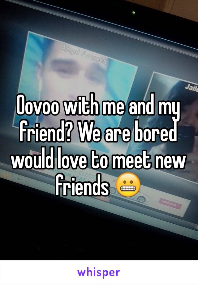 Oovoo with me and my friend? We are bored would love to meet new friends 😬