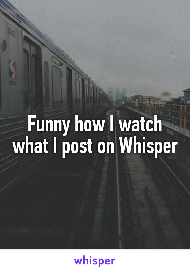 Funny how I watch what I post on Whisper