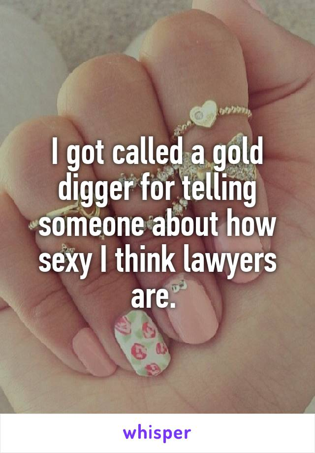 I got called a gold digger for telling someone about how sexy I think lawyers are.