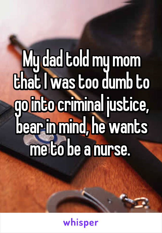 My dad told my mom that I was too dumb to go into criminal justice, bear in mind, he wants me to be a nurse.