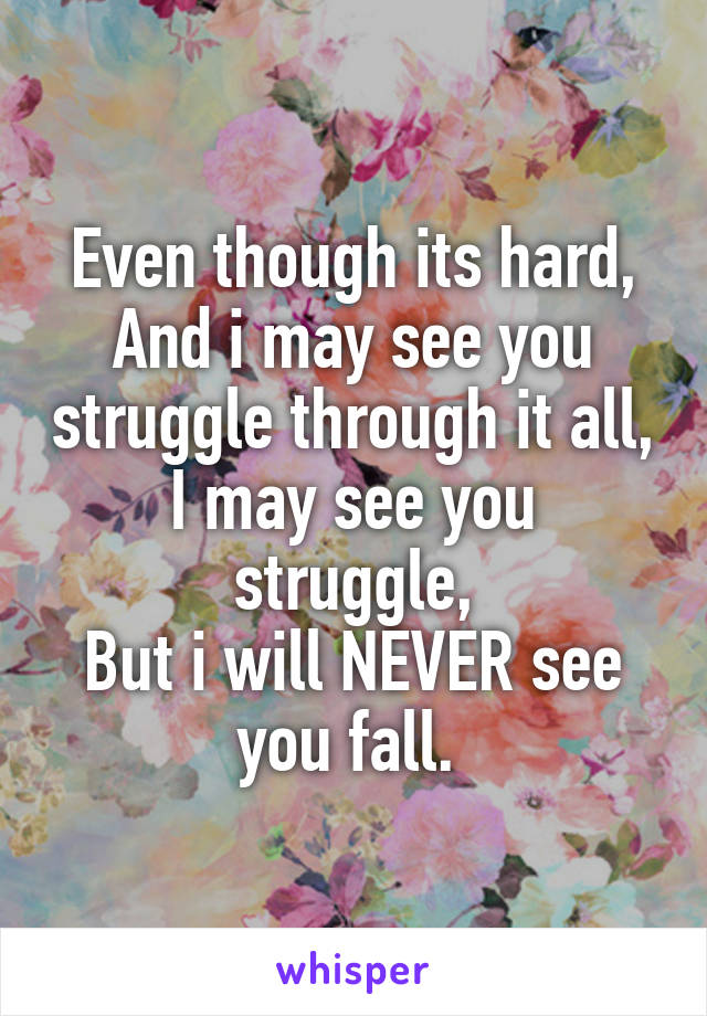 Even though its hard, And i may see you struggle through it all, I may see you struggle, But i will NEVER see you fall.