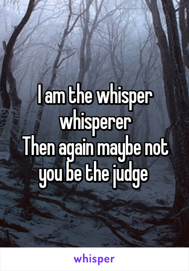 I am the whisper whisperer Then again maybe not you be the judge
