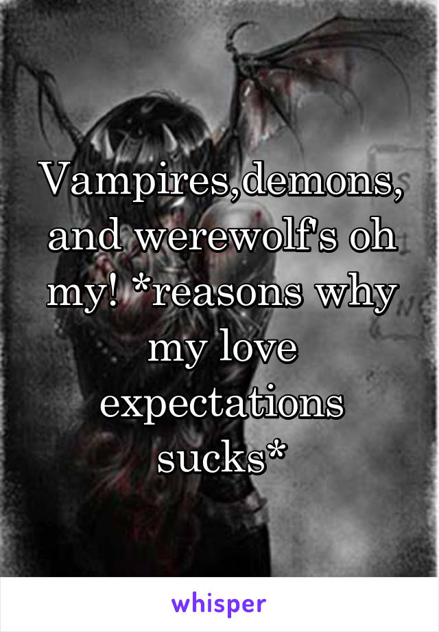 Vampires,demons, and werewolf's oh my! *reasons why my love expectations sucks*