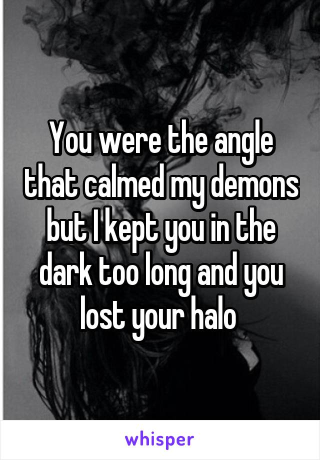You were the angle that calmed my demons but I kept you in the dark too long and you lost your halo